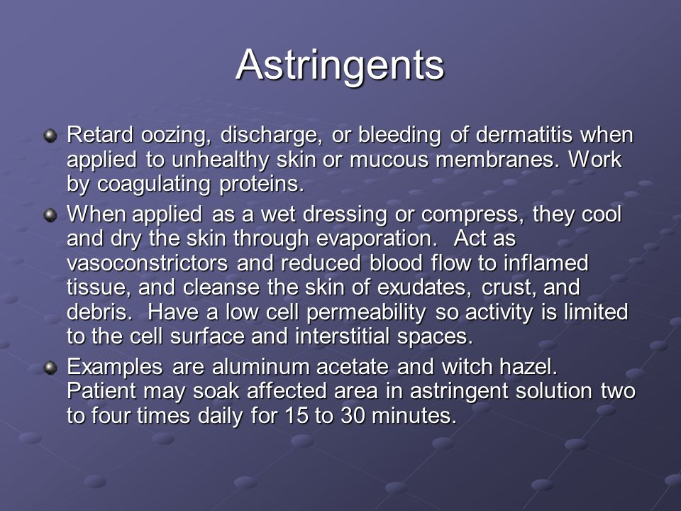 Astringents Retard oozing, discharge, or bleeding of dermatitis when applied to unhealthy skin or mucous membranes. Work by coagulating proteins.