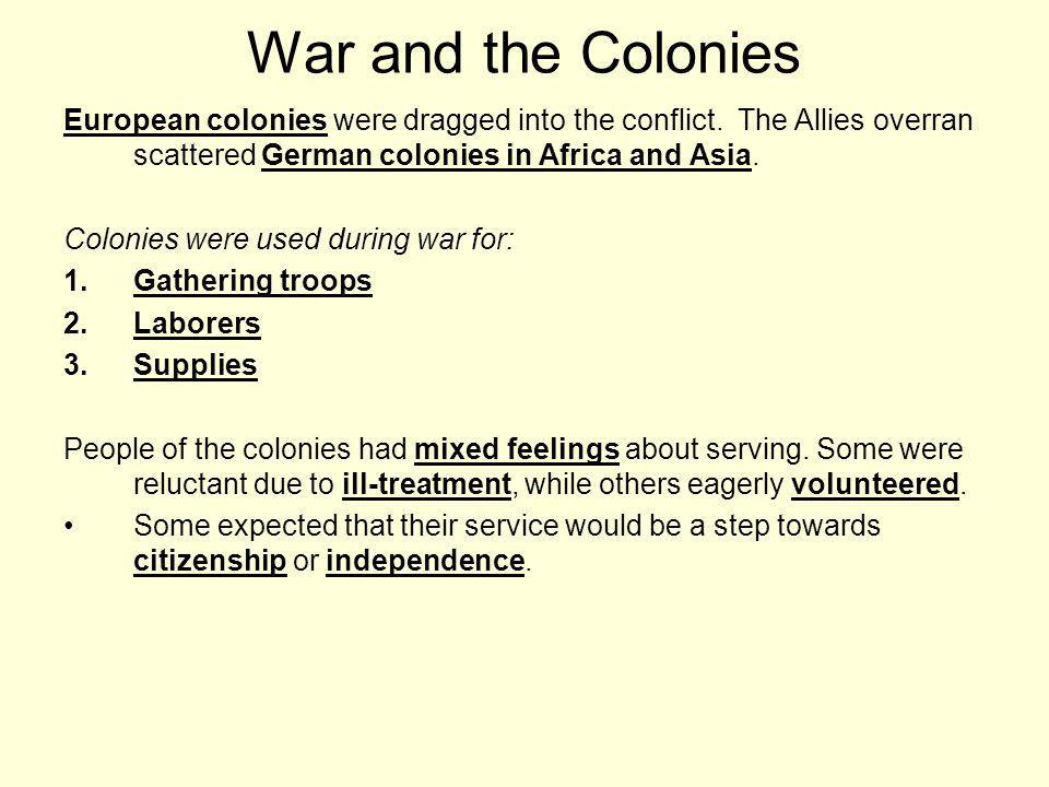 War and the Colonies European colonies were dragged into the conflict. The Allies overran scattered German colonies in Africa and Asia.