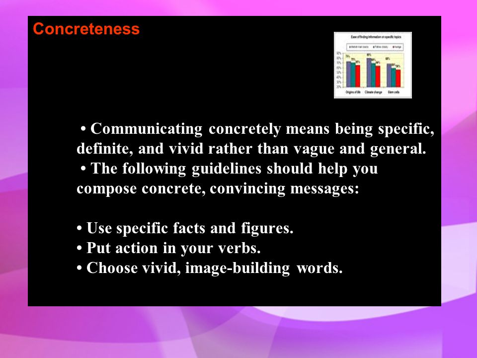 Concreteness • Communicating concretely means being specific, definite, and vivid rather than vague and general.