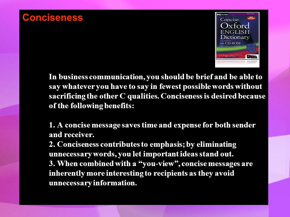 Conciseness In business communication, you should be brief and be able to say whatever you have to say in fewest possible words without sacrificing the other C qualities.