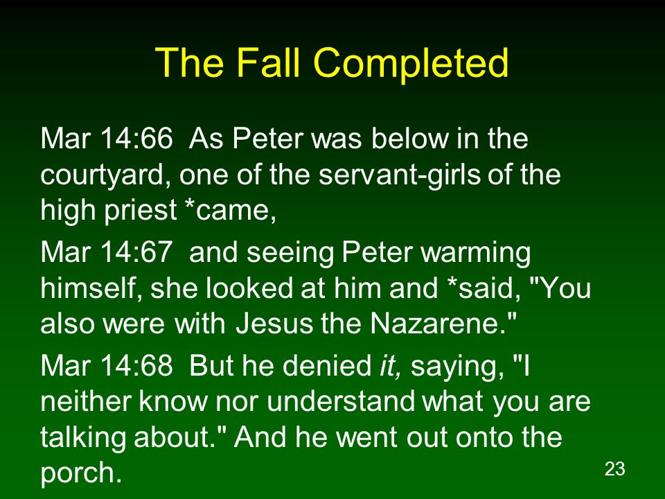 The Fall Completed Mar 14:66 As Peter was below in the courtyard, one of the servant-girls of the high priest *came,
