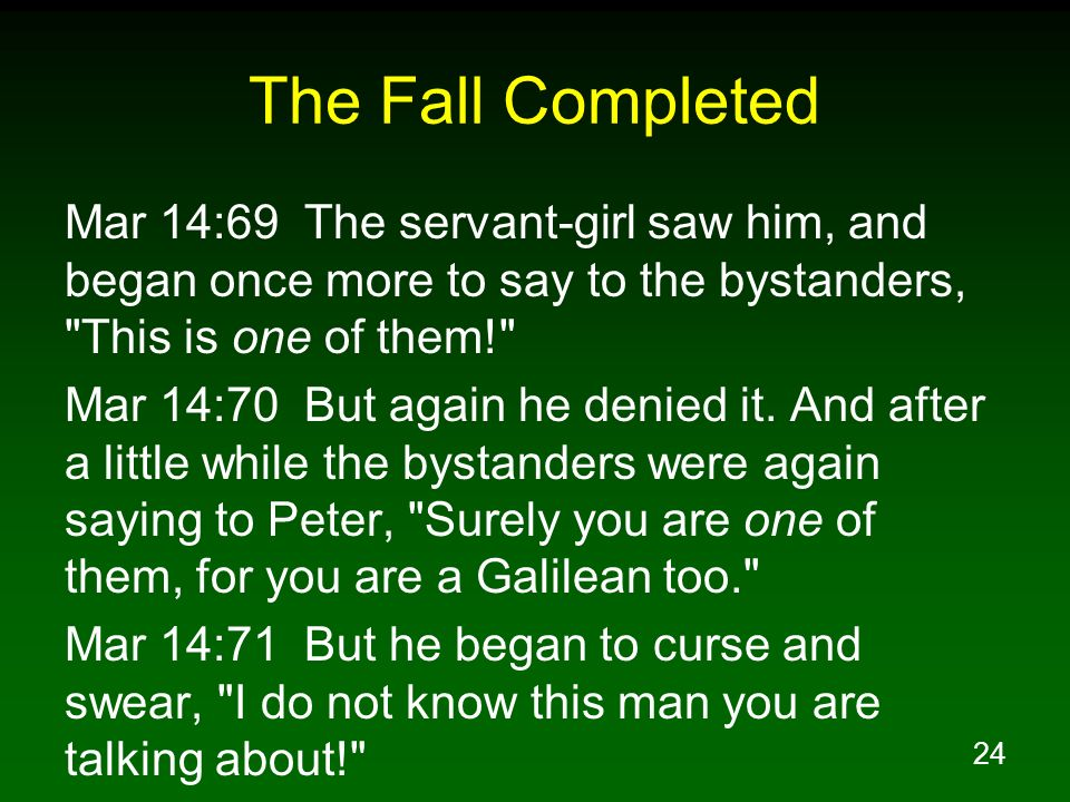 The Fall Completed Mar 14:69 The servant-girl saw him, and began once more to say to the bystanders, This is one of them!