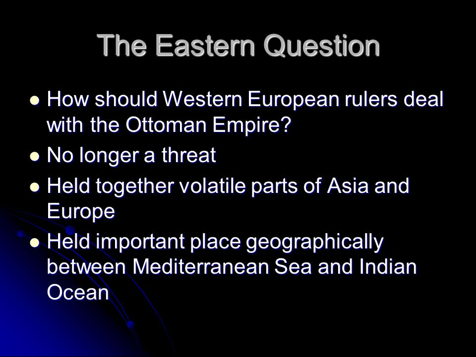 The Eastern Question How should Western European rulers deal with the Ottoman Empire No longer a threat.