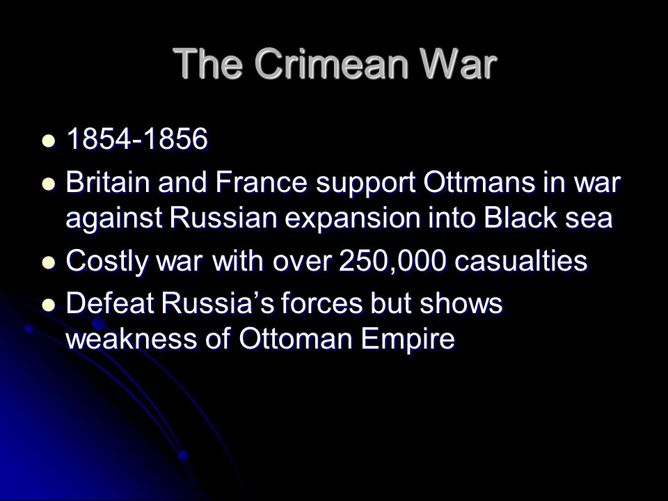 The Crimean War Britain and France support Ottmans in war against Russian expansion into Black sea.