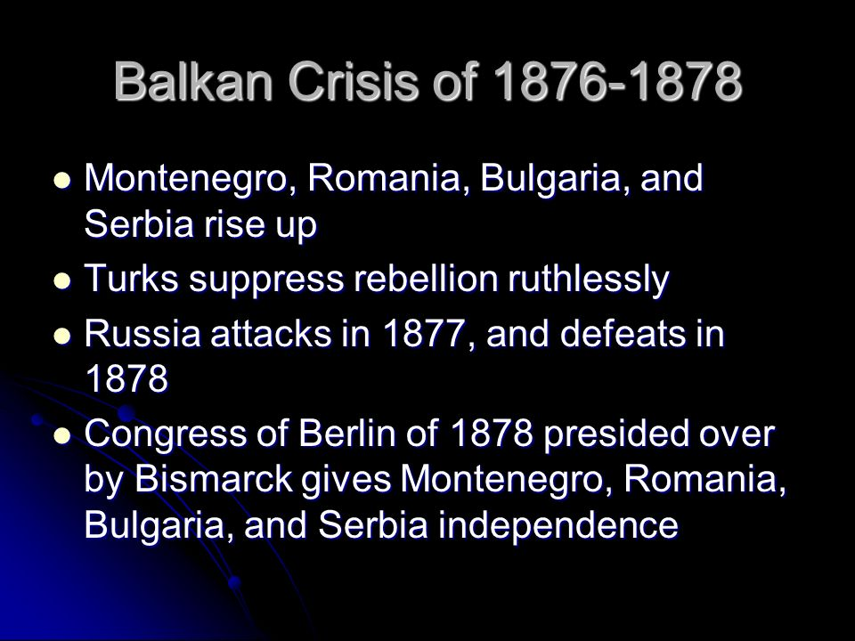 Balkan Crisis of 1876-1878 Montenegro, Romania, Bulgaria, and Serbia rise up. Turks suppress rebellion ruthlessly.