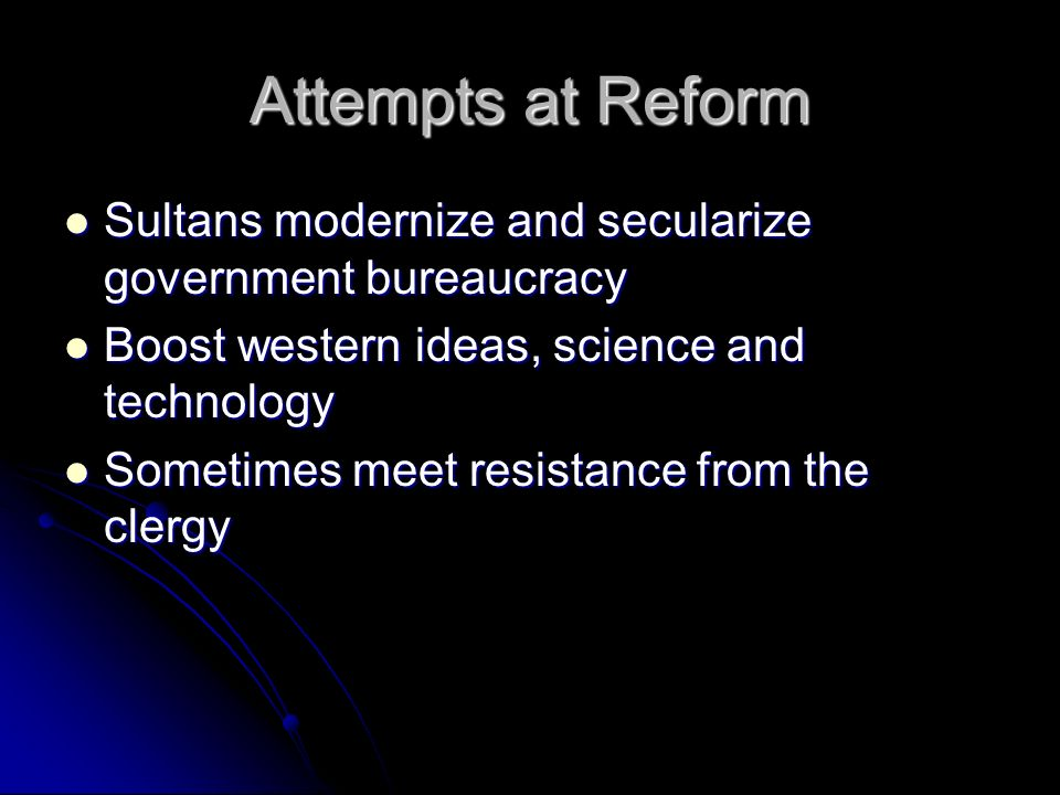 Attempts at Reform Sultans modernize and secularize government bureaucracy. Boost western ideas, science and technology.