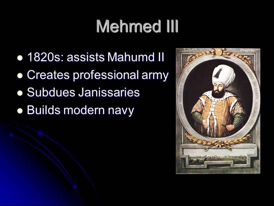 Mehmed III 1820s: assists Mahumd II Creates professional army