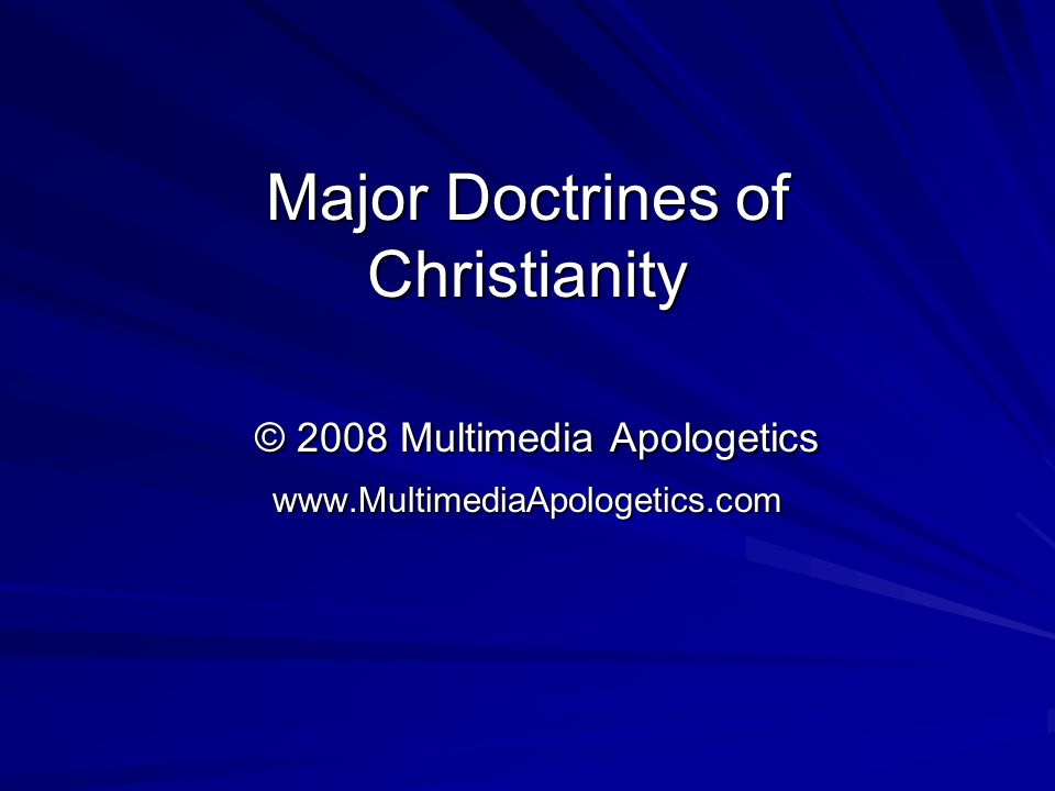 Major Doctrines of Christianity © 2008 Multimedia Apologetics www