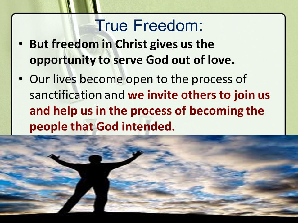 True Freedom: But freedom in Christ gives us the opportunity to serve God out of love.