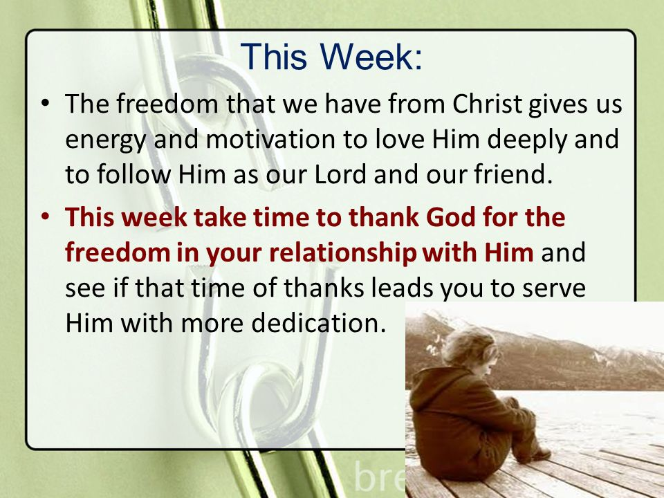This Week: The freedom that we have from Christ gives us energy and motivation to love Him deeply and to follow Him as our Lord and our friend.