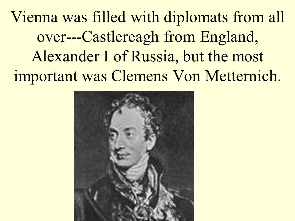 Vienna was filled with diplomats from all over---Castlereagh from England, Alexander I of Russia, but the most important was Clemens Von Metternich.