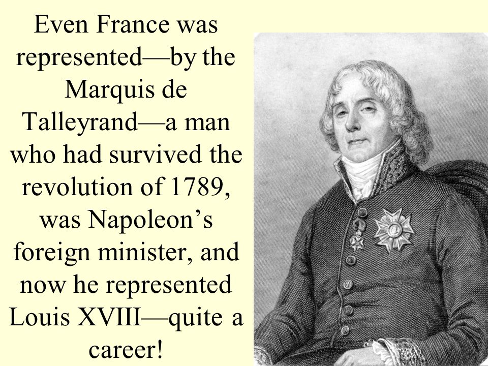 Even France was represented—by the Marquis de Talleyrand—a man who had survived the revolution of 1789, was Napoleon's foreign minister, and now he represented Louis XVIII—quite a career!