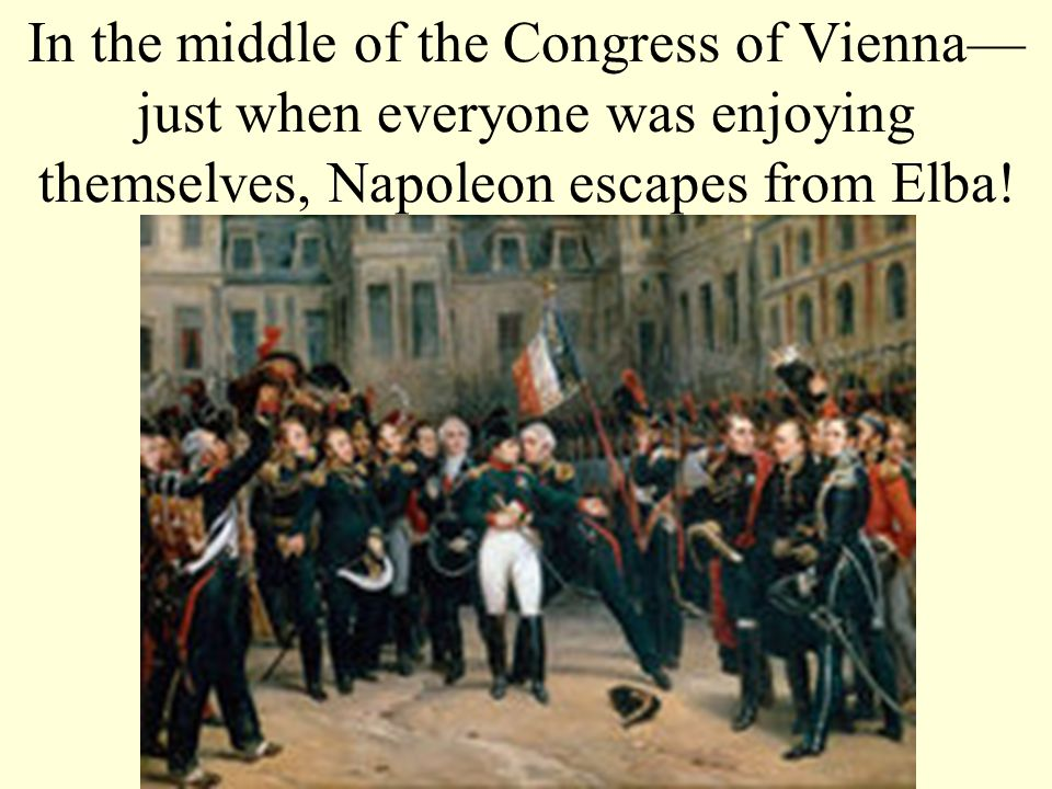 In the middle of the Congress of Vienna—just when everyone was enjoying themselves, Napoleon escapes from Elba!