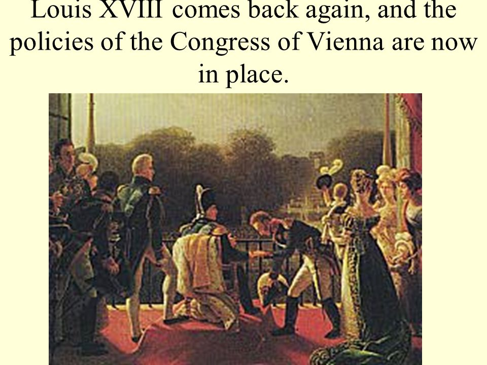 Louis XVIII comes back again, and the policies of the Congress of Vienna are now in place.
