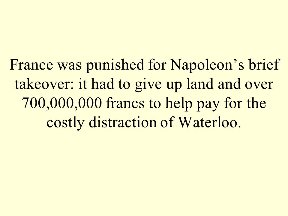 France was punished for Napoleon's brief takeover: it had to give up land and over 700,000,000 francs to help pay for the costly distraction of Waterloo.