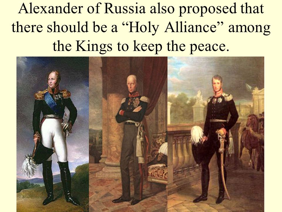 Alexander of Russia also proposed that there should be a Holy Alliance among the Kings to keep the peace.