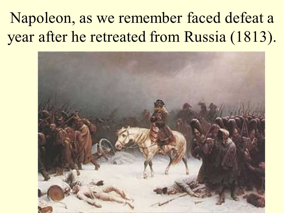 Napoleon, as we remember faced defeat a year after he retreated from Russia (1813).
