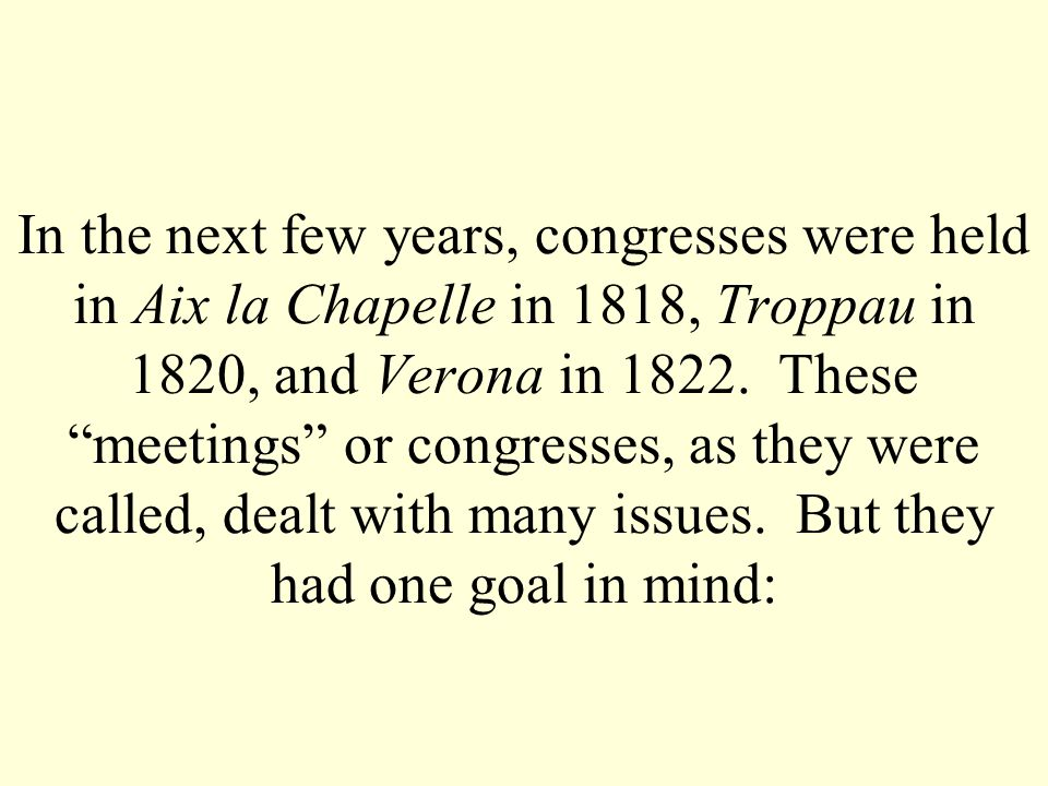 In the next few years, congresses were held in Aix la Chapelle in 1818, Troppau in 1820, and Verona in 1822.