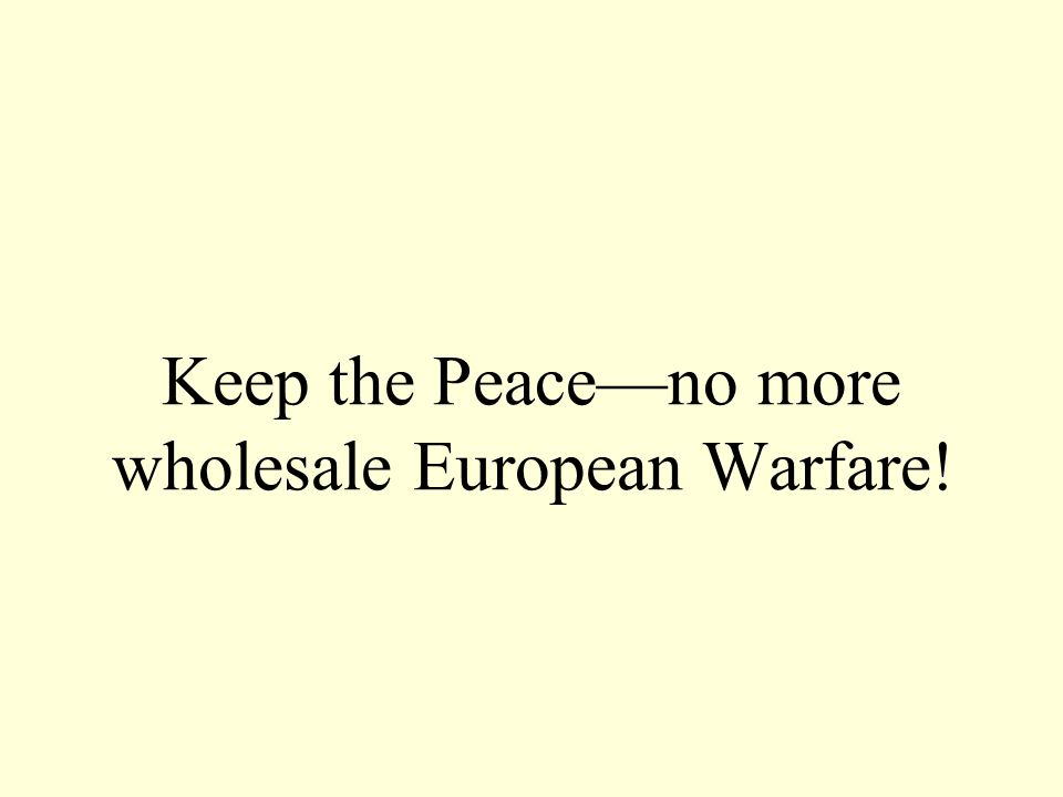 Keep the Peace—no more wholesale European Warfare!