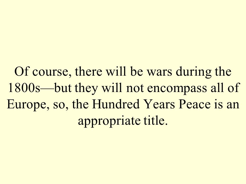 Of course, there will be wars during the 1800s—but they will not encompass all of Europe, so, the Hundred Years Peace is an appropriate title.