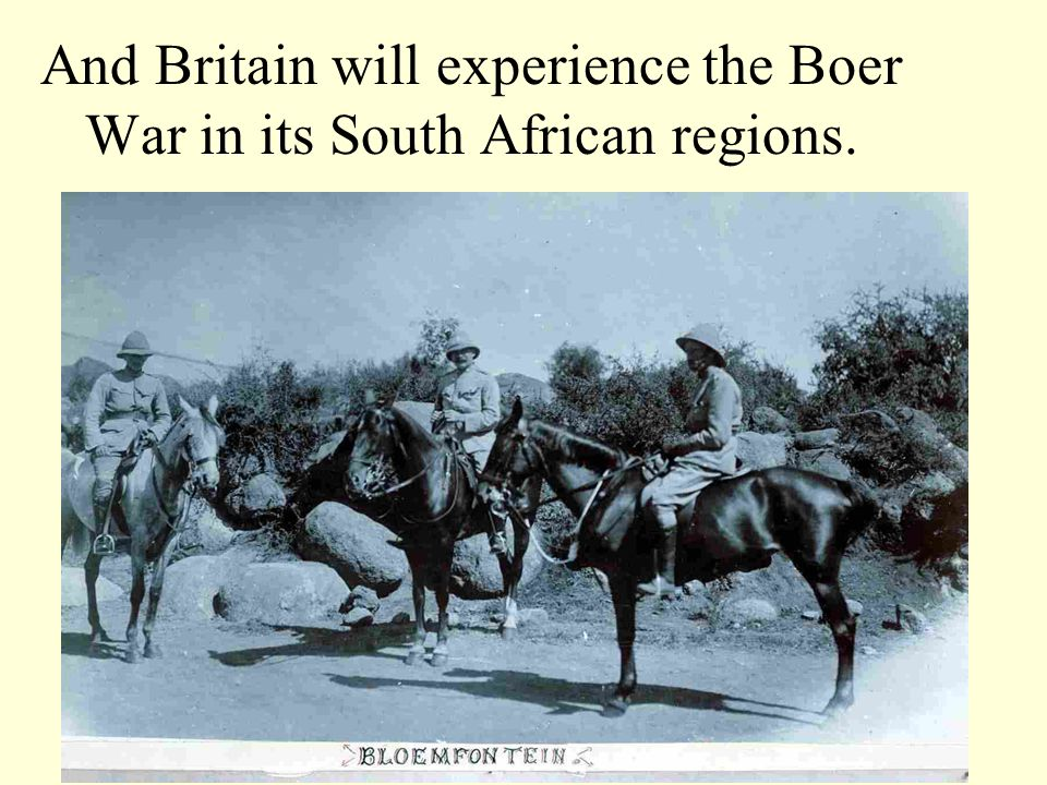 And Britain will experience the Boer War in its South African regions.
