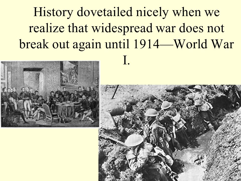 History dovetailed nicely when we realize that widespread war does not break out again until 1914—World War I.