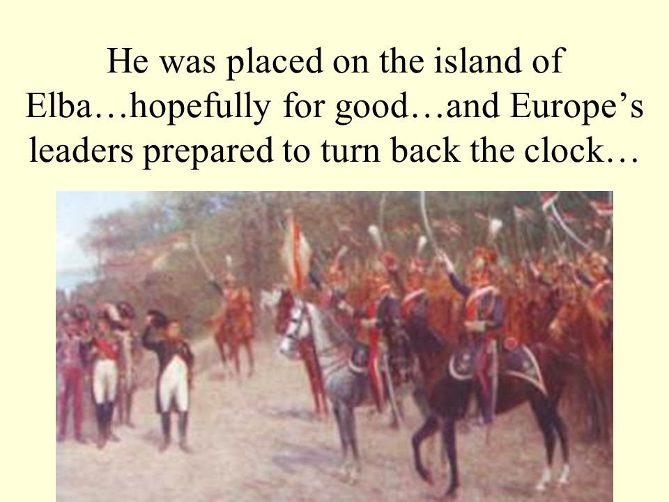 He was placed on the island of Elba…hopefully for good…and Europe's leaders prepared to turn back the clock…