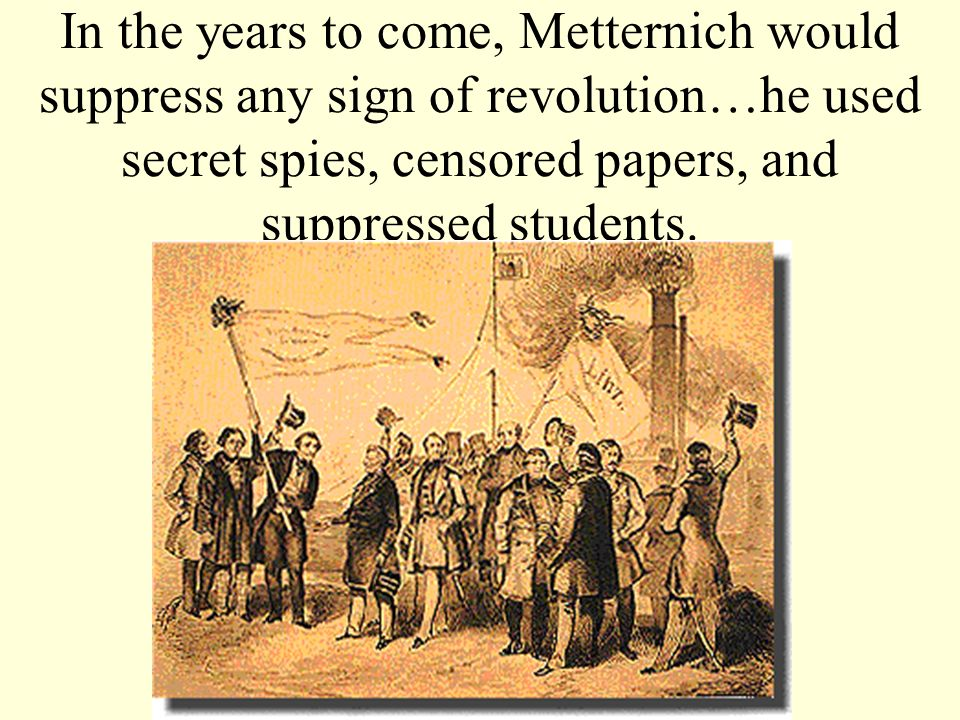 In the years to come, Metternich would suppress any sign of revolution…he used secret spies, censored papers, and suppressed students.