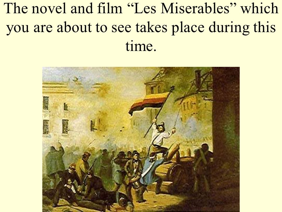 The novel and film Les Miserables which you are about to see takes place during this time.