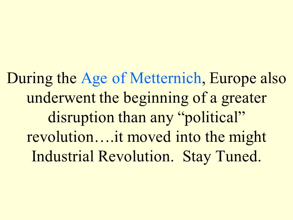 During the Age of Metternich, Europe also underwent the beginning of a greater disruption than any political revolution….it moved into the might Industrial Revolution.