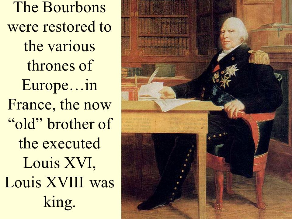 The Bourbons were restored to the various thrones of Europe…in France, the now old brother of the executed Louis XVI, Louis XVIII was king.