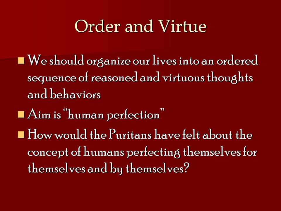 Order and Virtue We should organize our lives into an ordered sequence of reasoned and virtuous thoughts and behaviors.