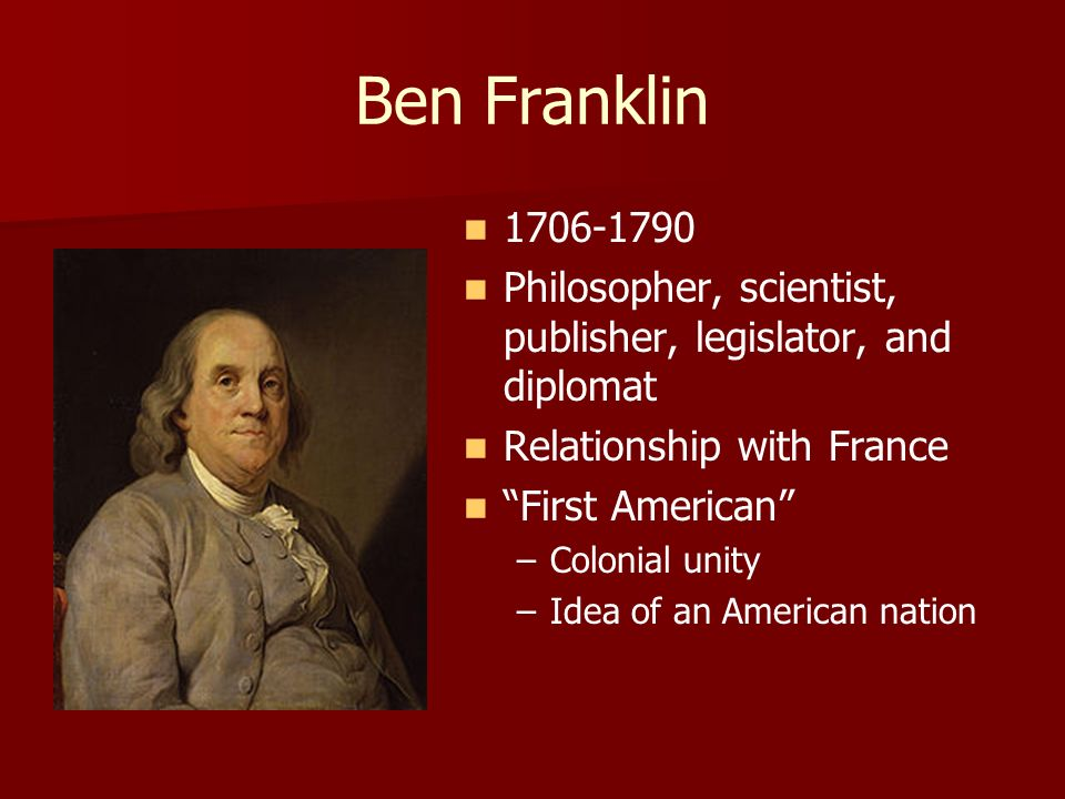 Ben Franklin 1706-1790. Philosopher, scientist, publisher, legislator, and diplomat. Relationship with France.