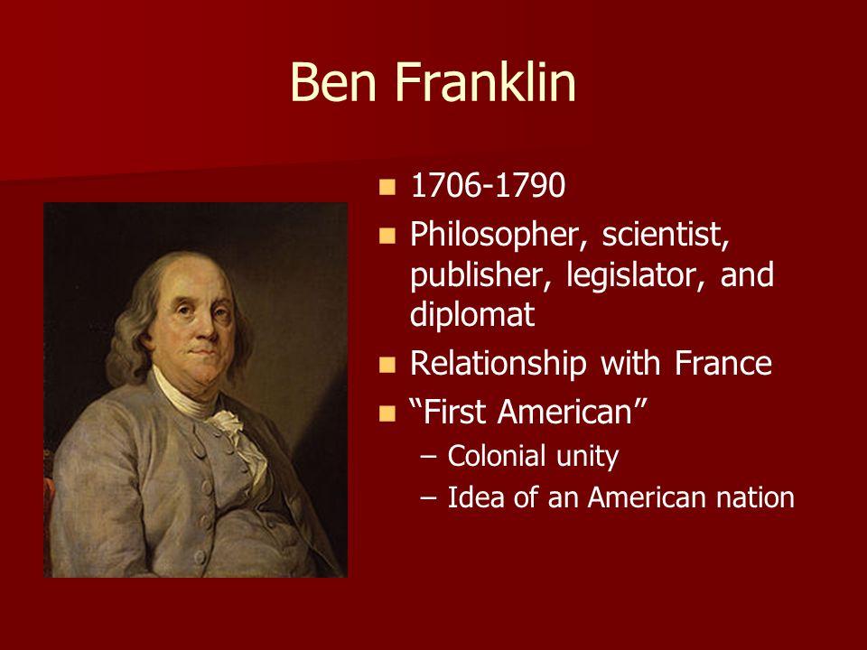 Ben Franklin1706-1790. Philosopher, scientist, publisher, legislator, and diplomat. Relationship with France.