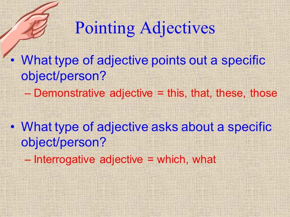 Pointing Adjectives What type of adjective points out a specific object/person Demonstrative adjective = this, that, these, those.