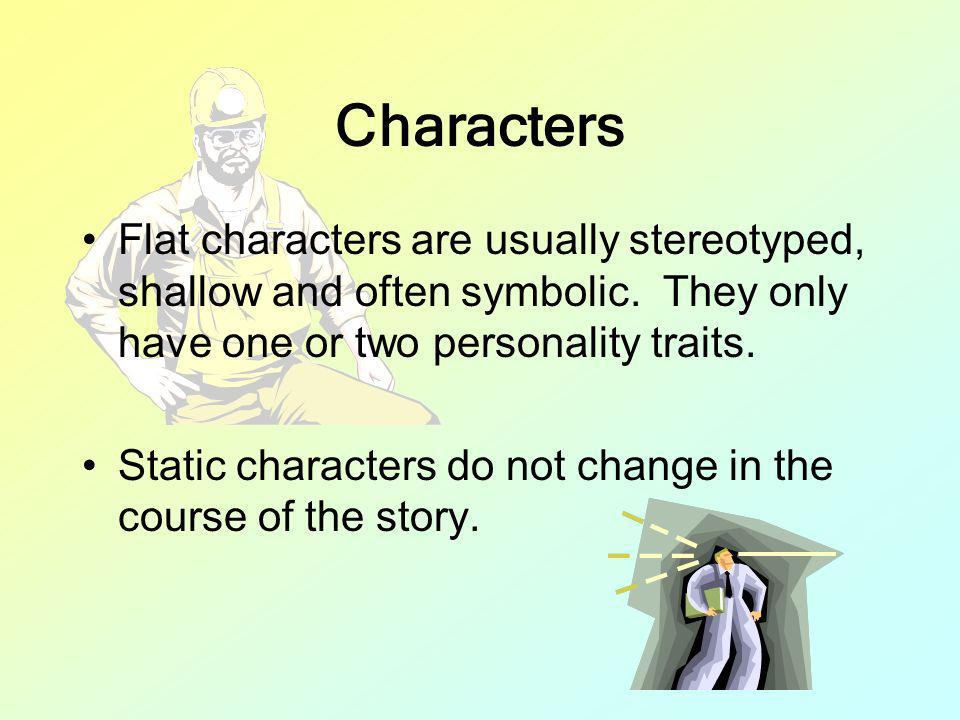 Characters Flat characters are usually stereotyped, shallow and often symbolic. They only have one or two personality traits.