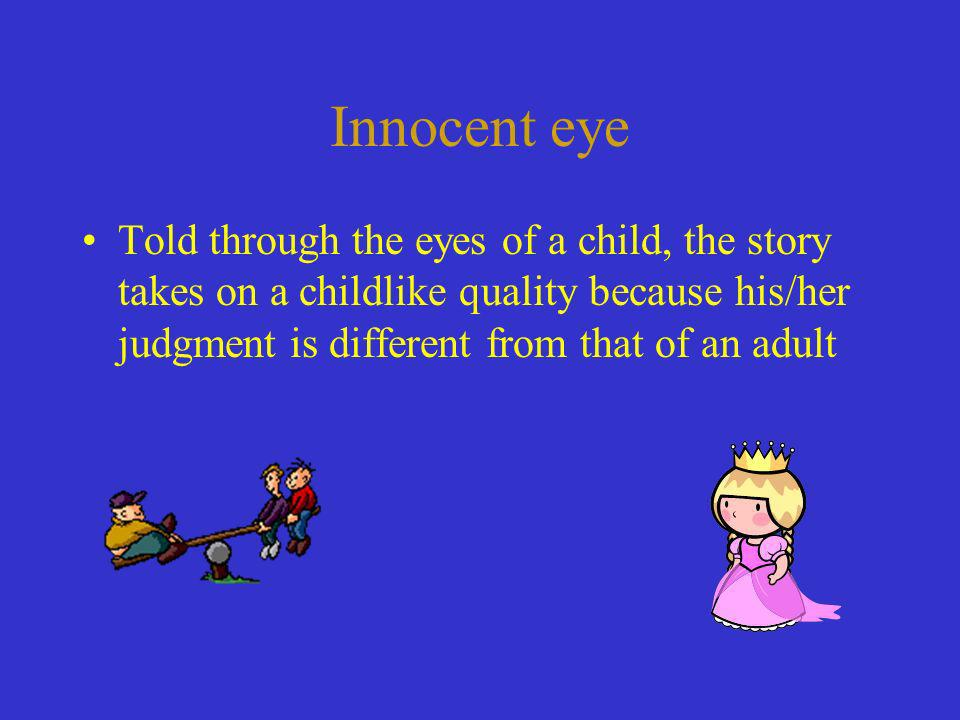 Innocent eye Told through the eyes of a child, the story takes on a childlike quality because his/her judgment is different from that of an adult.