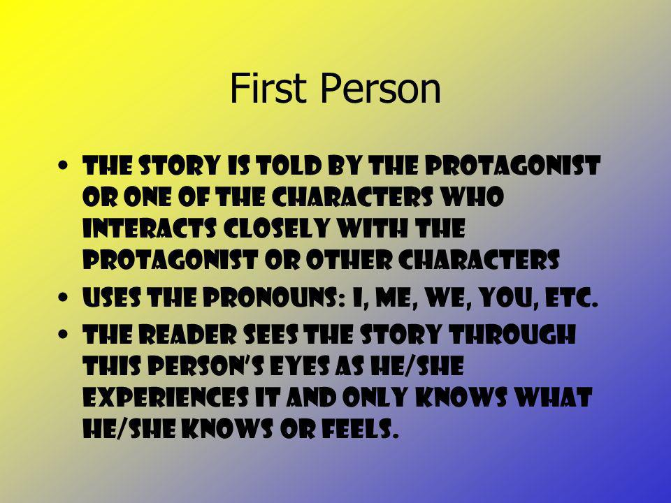 First Person The story is told by the protagonist or one of the characters who interacts closely with the protagonist or other characters.