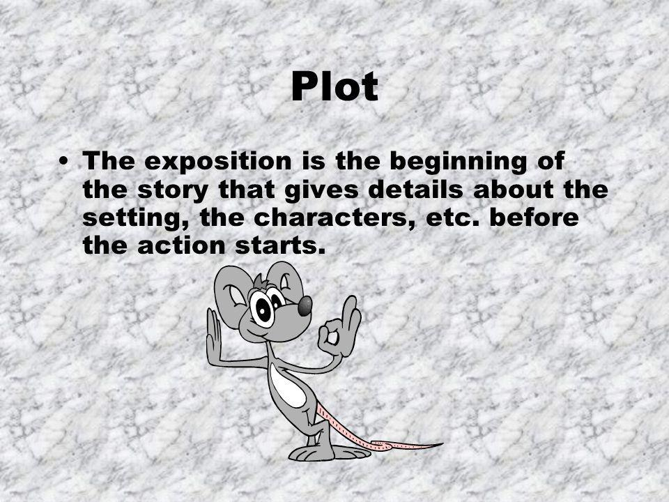 Plot The exposition is the beginning of the story that gives details about the setting, the characters, etc.