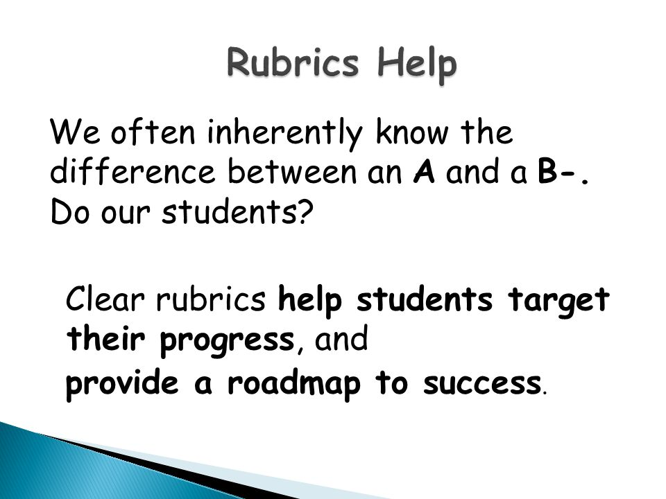 Rubrics Help We often inherently know the difference between an A and a B-. Do our students