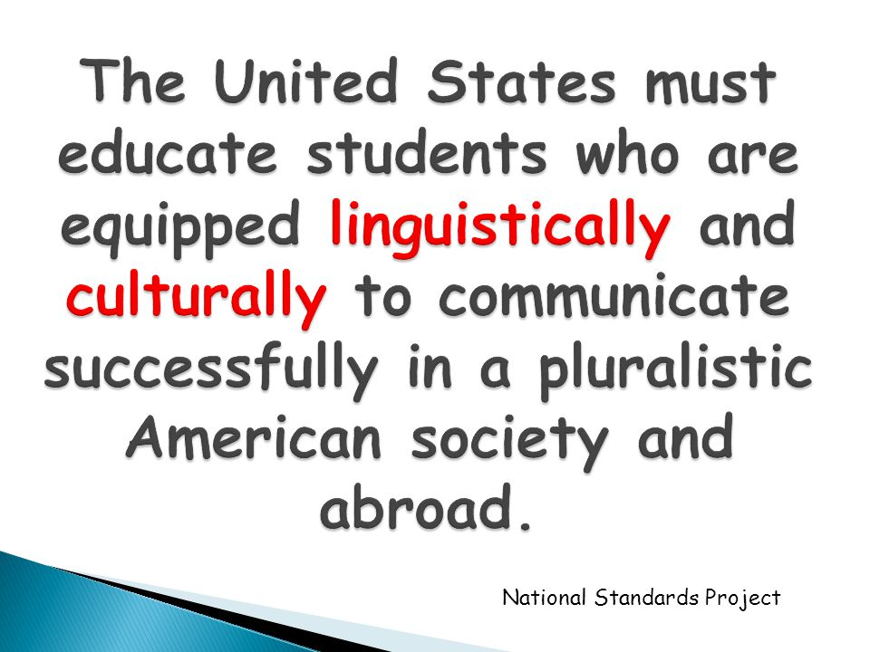 The United States must educate students who are equipped linguistically and culturally to communicate successfully in a pluralistic American society and abroad.