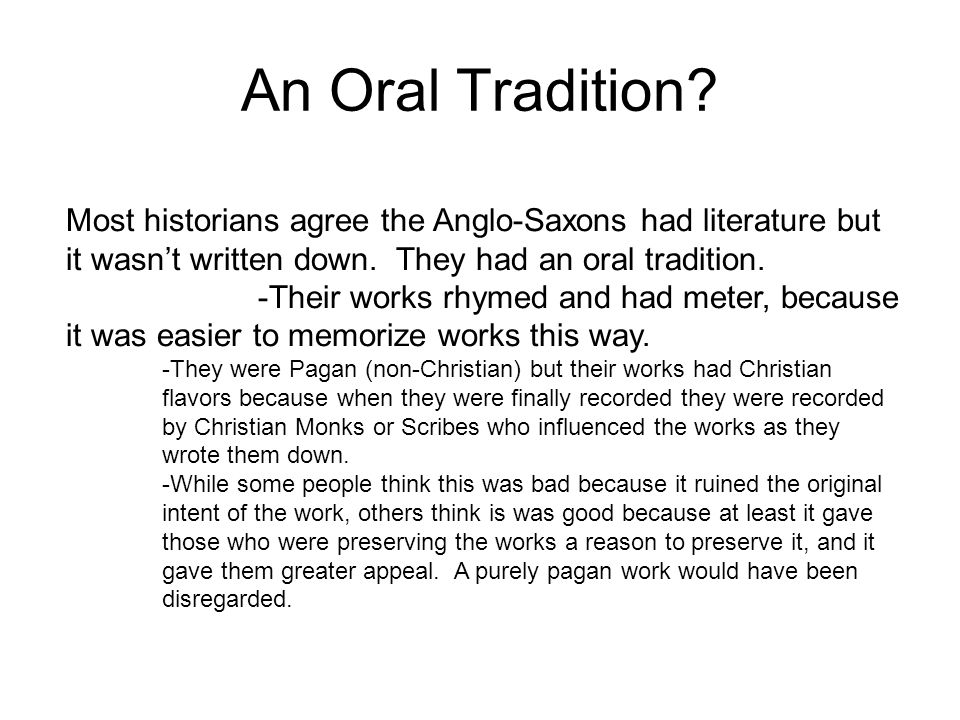 An Oral Tradition Most historians agree the Anglo-Saxons had literature but it wasn't written down. They had an oral tradition.