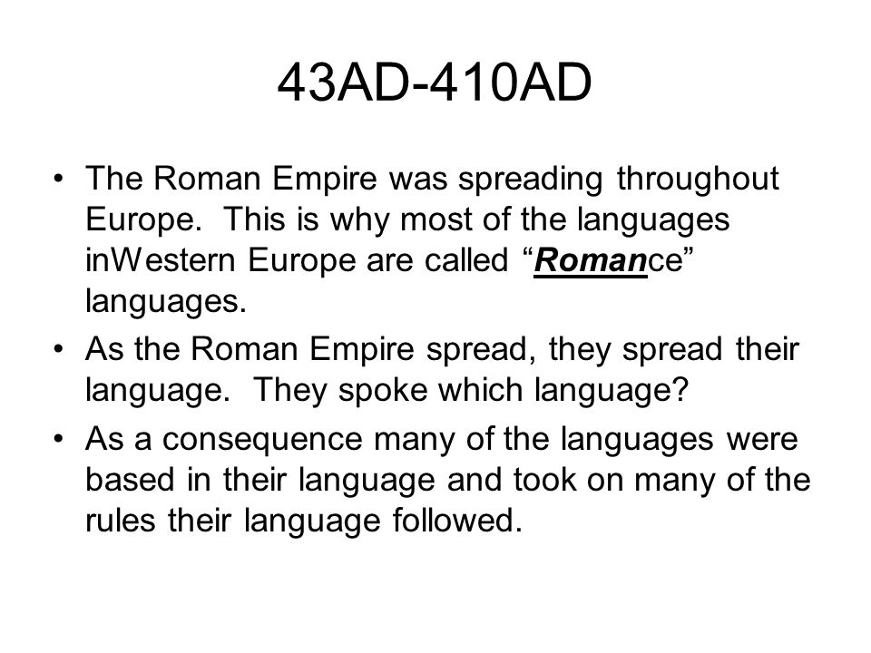 43AD-410AD The Roman Empire was spreading throughout Europe. This is why most of the languages inWestern Europe are called Romance languages.