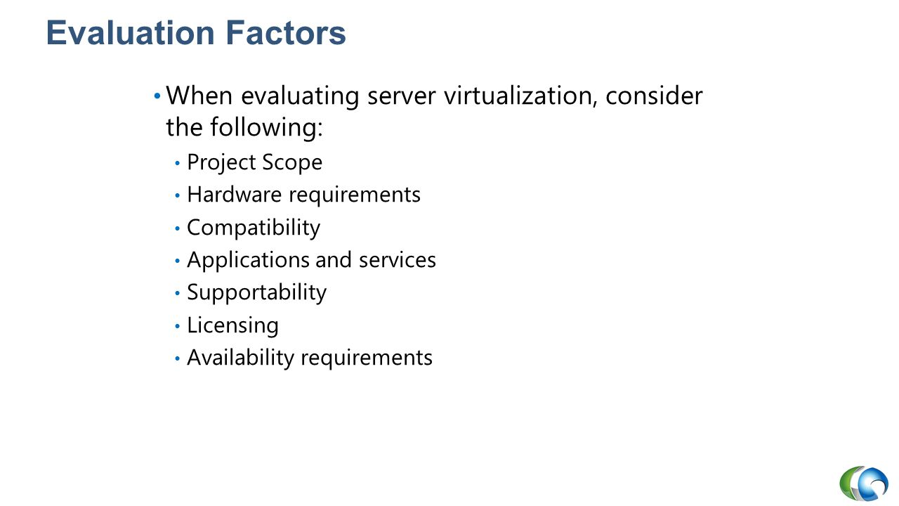 20409A Evaluation Factors. 1: Evaluating the Environment for Virtualization. When evaluating server virtualization, consider the following: