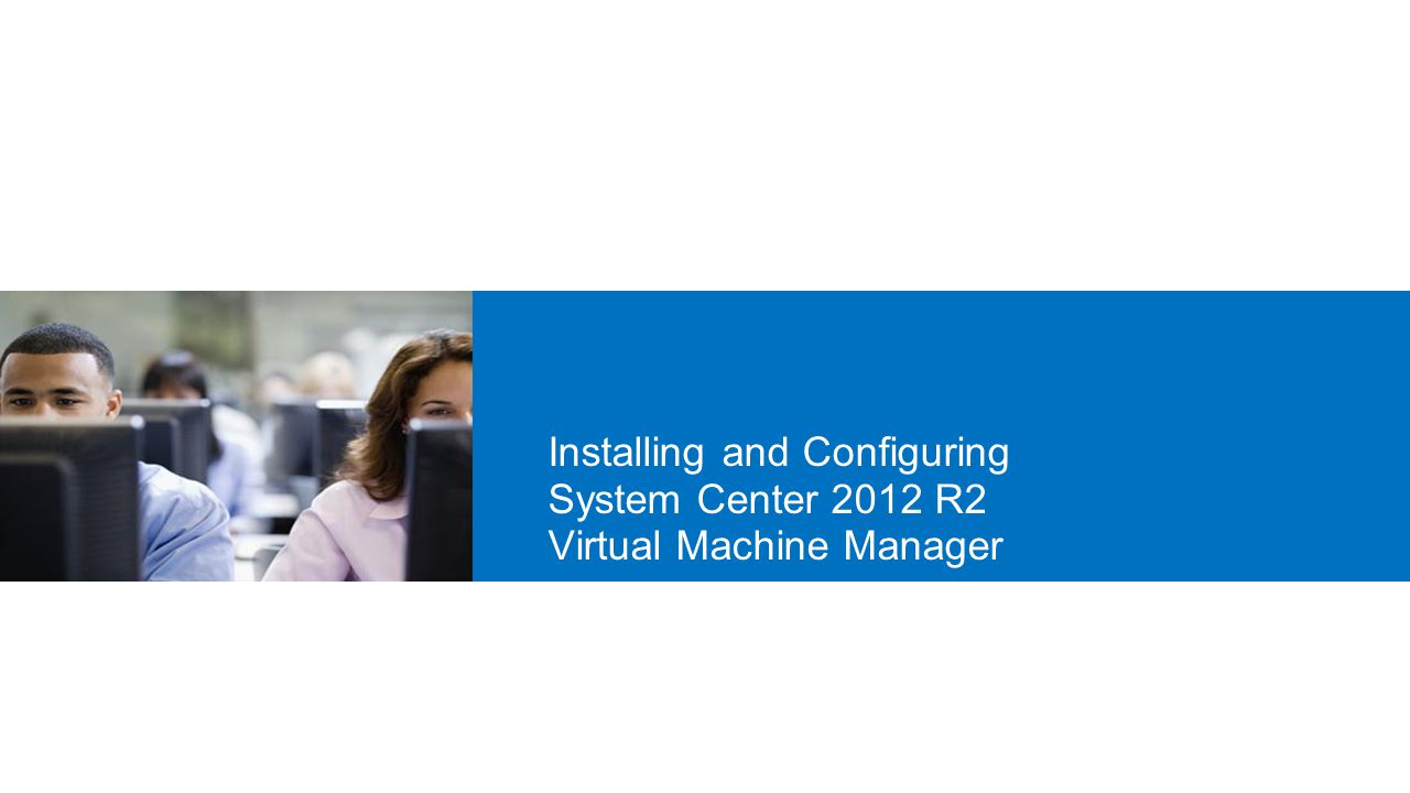 20409A 7: Installing and Configuring System Center 2012 R2 Virtual Machine Manager.