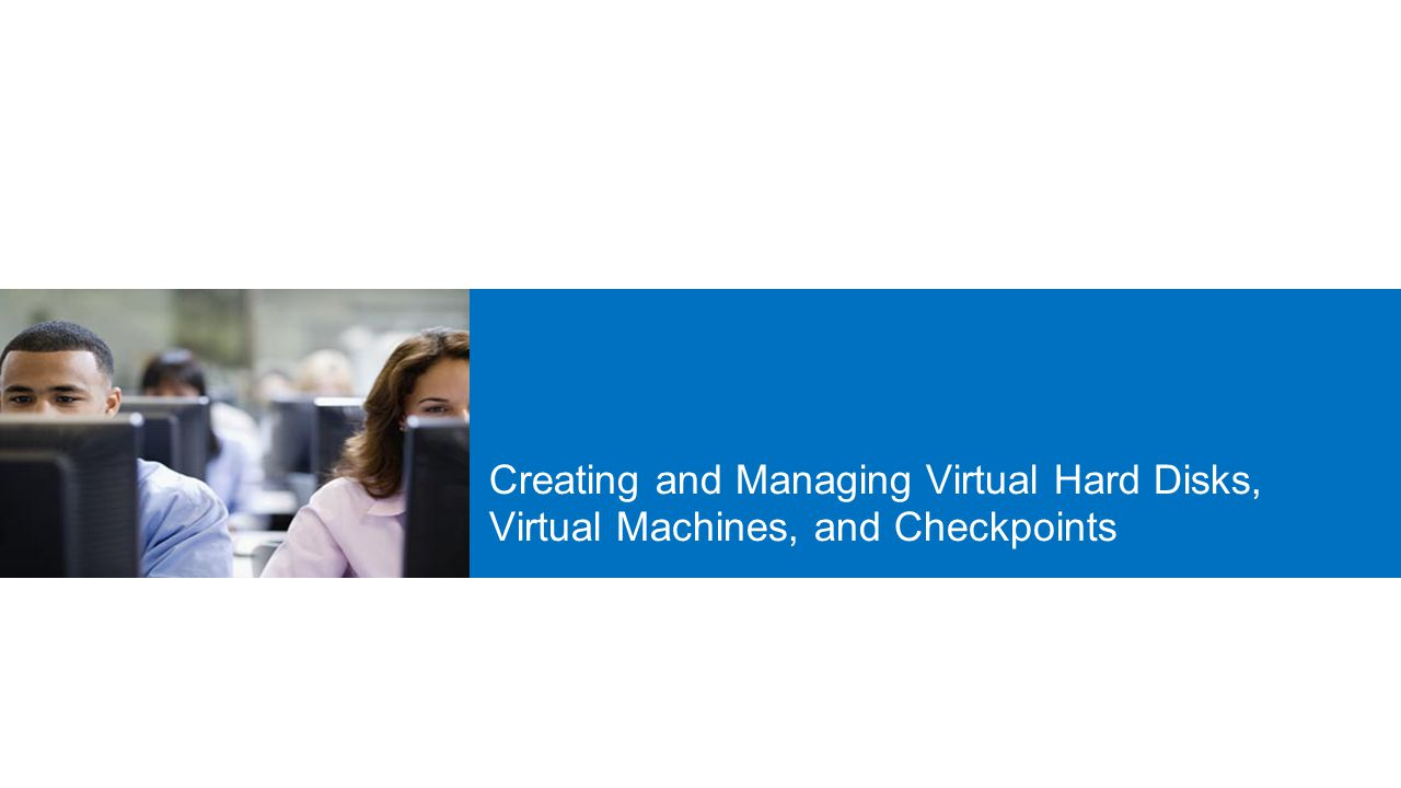 20409A 3: Creating and Managing Virtual Hard Disks, Virtual Machines, and Checkpoints.