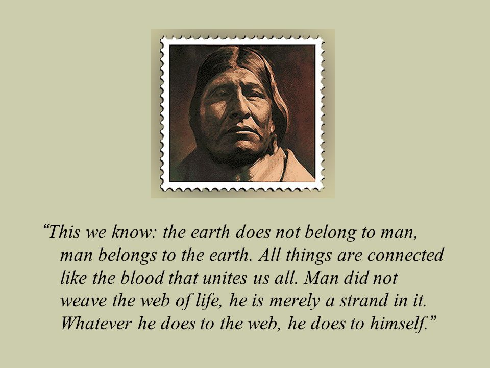 This we know: the earth does not belong to man, man belongs to the earth.