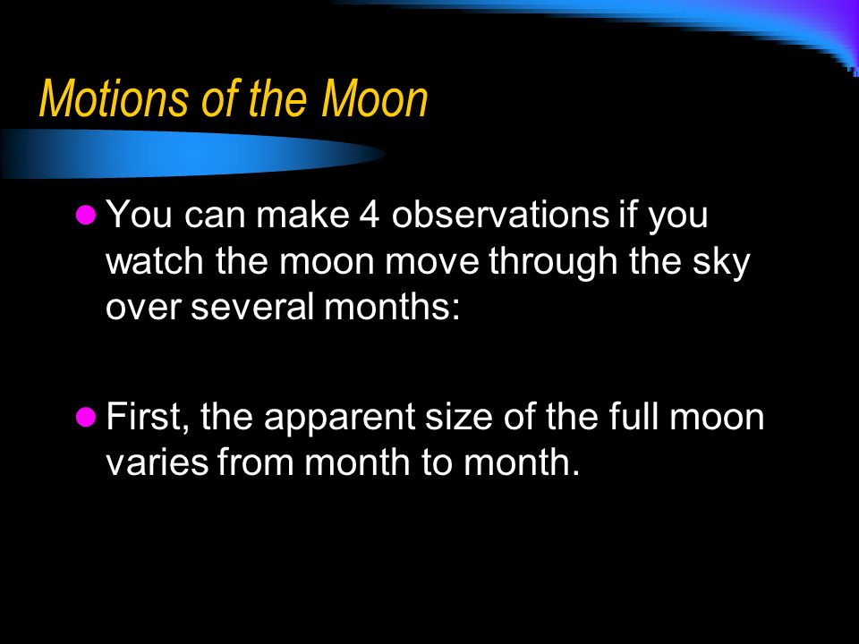 Motions of the Moon You can make 4 observations if you watch the moon move through the sky over several months: