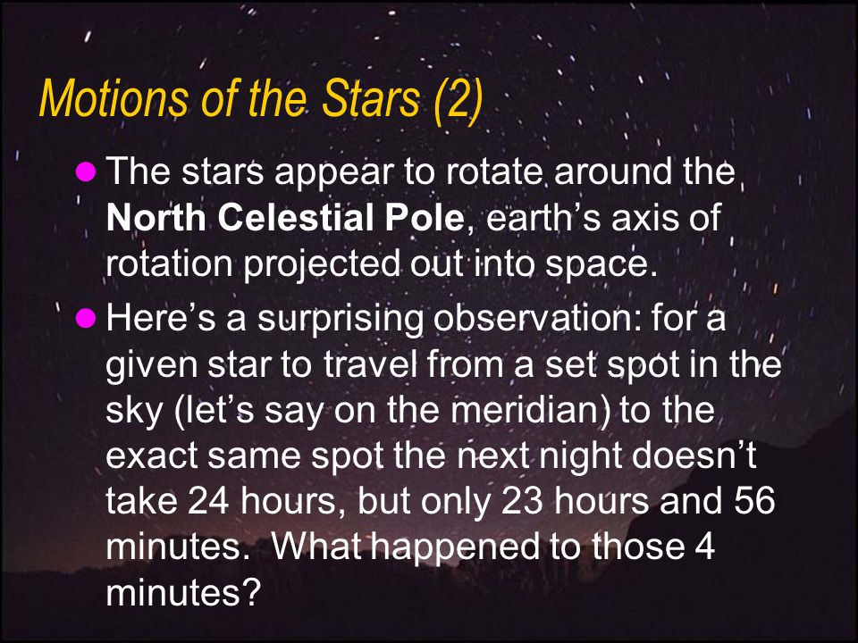 Motions of the Stars (2) The stars appear to rotate around the North Celestial Pole, earth's axis of rotation projected out into space.