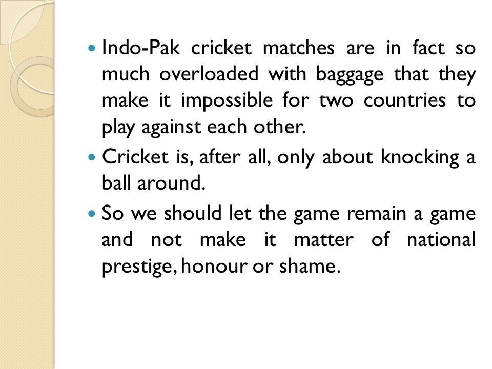 Indo-Pak cricket matches are in fact so much overloaded with baggage that they make it impossible for two countries to play against each other.